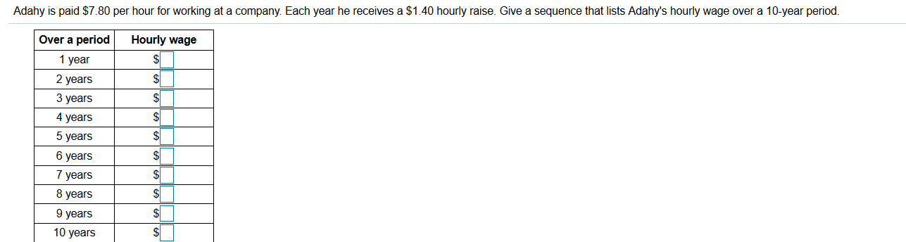 Adahy is paid $7.80 per hour for working at a company. Each year he receives a $1.40 hourly raise. Give a sequence that lists Adahy's hourly wage over a 10-year period. Hourly wage $4 Over a period 1 year 2 years 3 years 4 years 5 years $ 6 years 7 years 8 years 9 years 10 years
