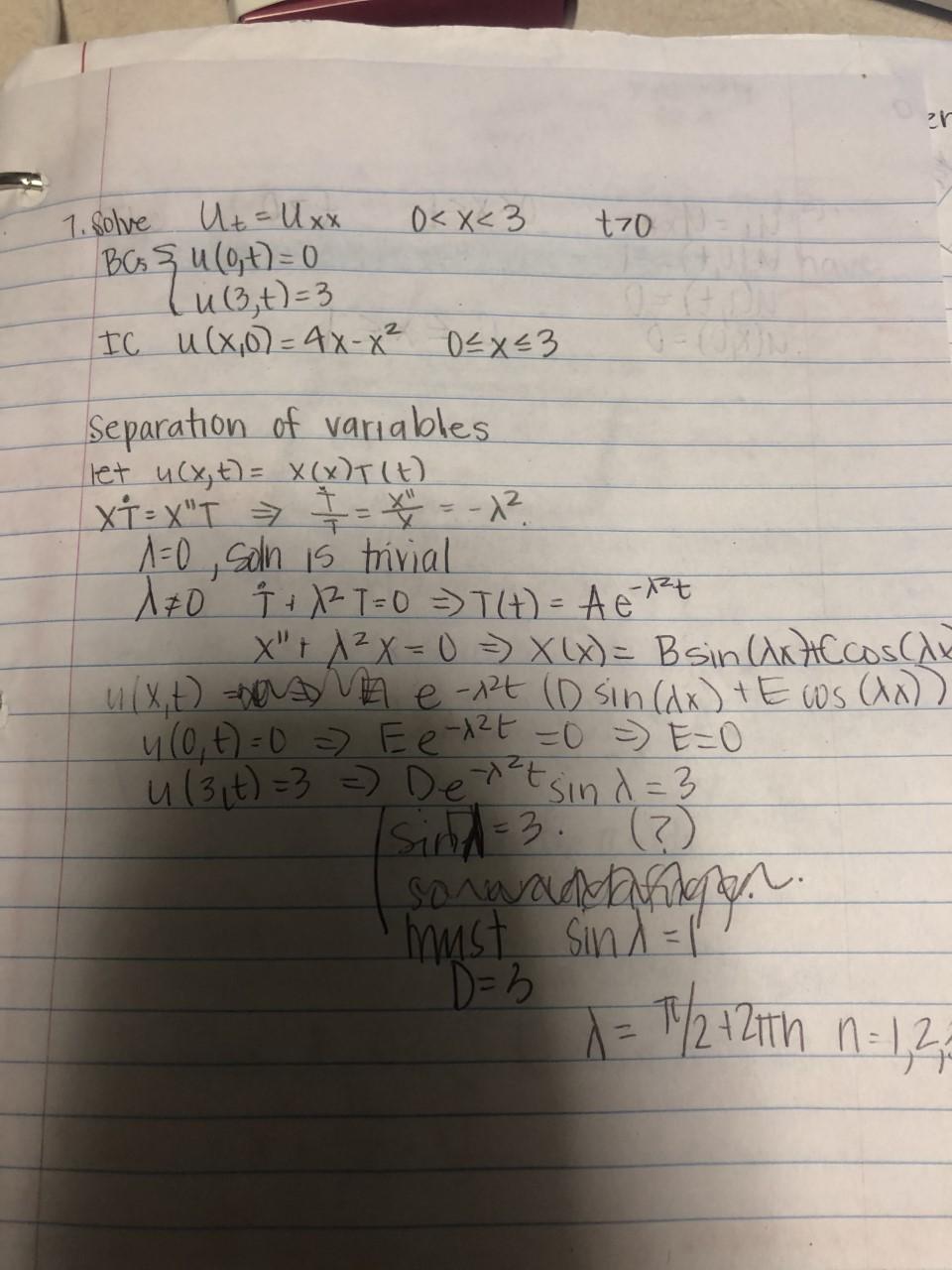 """1. Solve Ut-Ux. BCs şu(0t)=D0 lu1Bt)=3 IC u(x0)=4x-x² 0<X<3 0<x< 3 t70 Separation of variables let ucx,t)= X (x)T(t) A=0, San 15 trivial A+0 T+ XZ T=0 >T4) = Aet X""""t A²X=0 => xu)= Bsin ArtACCoS(A ulx.t) basy VA e-2t (D sin(Ax) tE ws (An)) 4(0,E) =0 > Ee 12E -0>E-0 Sin d= 3 Sand=3. () SDAWAADM Sind=l %3D u(3it) =3 =) De^t myst D=3 %3D"""