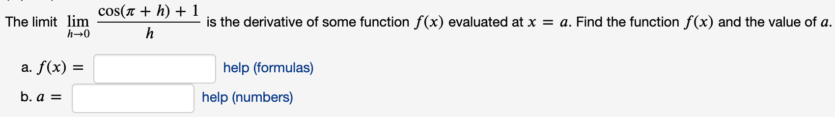 cos(r + h) + 1 The limit lim h→0 is the derivative of some function f(x) evaluated at x = a. Find the function f(x) and the value of a. h a. f(x) = help (formulas) %D b. a = help (numbers)