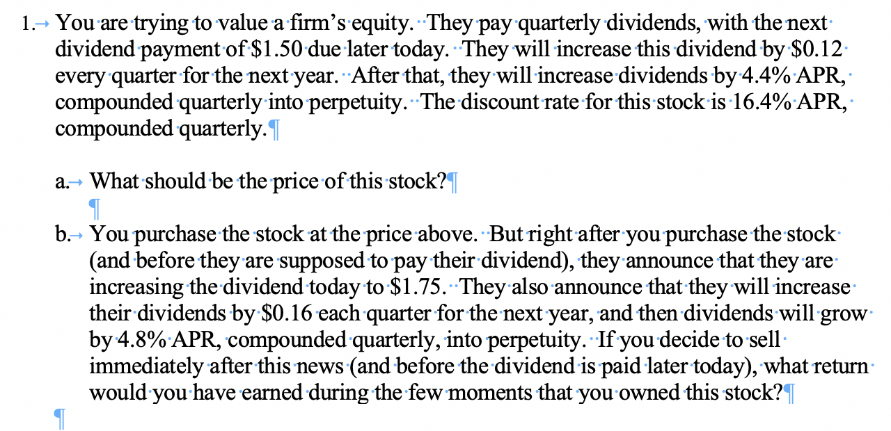 1.- You are trying to value a firm's equity. They pay quarterly dividends, with the next dividend payment of $1.50 due later today. They will increase this dividend by $0.12 every quarter for the next year. After that, they will increase dividends by 4.4% APR, compounded quarterly into perpetuity. The discount rate for this stock is 16.4% APR, compounded quarterly. a. What should be the price of this stock? b. You purchase the stock at the price above. But right after you purchase the stock (and before they are supposed to pay their dividend), they announce that they are increasing the dividend today to $1.75. They also announce that they will increase their dividends by $0.16 each quarter for the next year, and then dividends will grow by 4.8% APR, compounded quarterly, into perpetuity. If you decide to sell immediately after this news (and before the dividend is paid later today), what return would you have earned during the few moments that you owned this stock?T