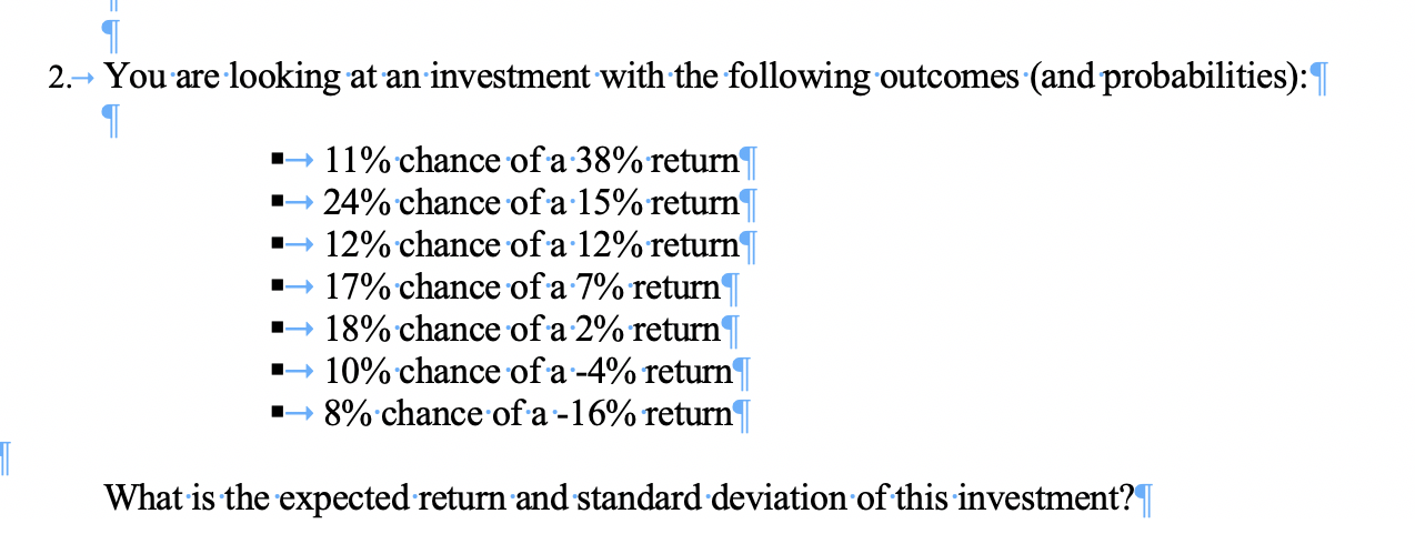 You are looking at an investment with the following outcomes (and probabilities): 2.> 11% chance of a 38% return 24% chance of a 15% return 12% chance ofa 12%return 17% chance ofa 7% return 18% chance ofa 2% return 10% chance ofa-4% return' 8% chance of a -16% return What is the expected return and standard deviation of this investment?|