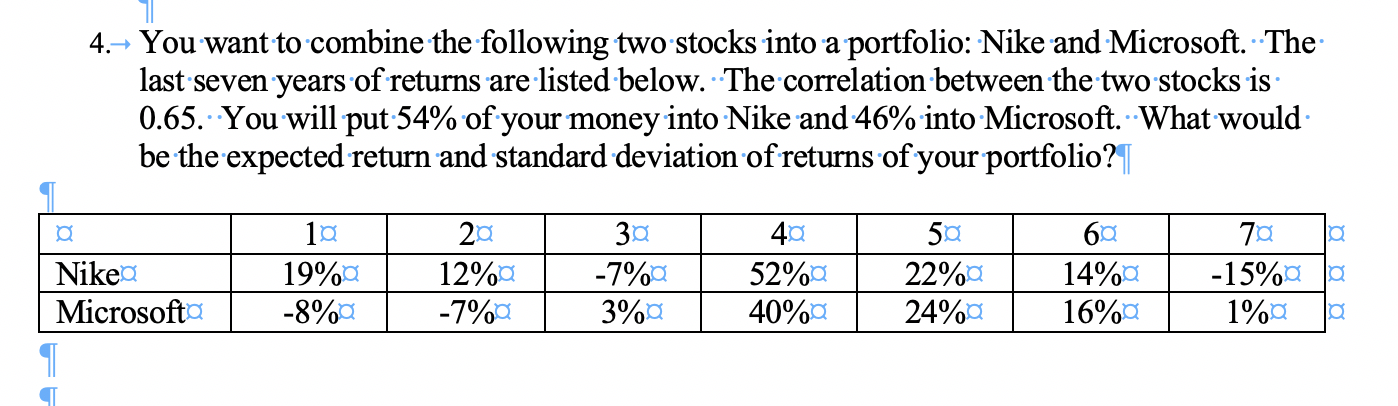 4.You want to combine the following two stocks into a portfolio: Nike and Microsoft. The last seven years of returns are listed below. The correlation between the two stocks is 0.65. You willput 54% of your money into Nike and 46% into Microsoft. What would be the expected return and standard deviation of returns of your portfolio? 3a -7%a 3%a 40 20 52% 40%a -15%aa 1%a 19%a 12%a 14%a Nike 22%a 24%a Microsofta 16%a -8% -7%a