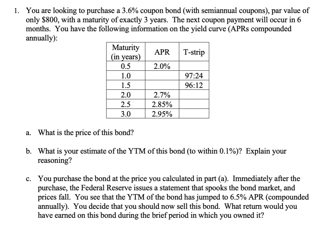 You are looking to purchase a 3.6% coupon bond (with semiannual coupons), par value of only $800, with a maturity of exactly 3 years. The next coupon payment will occur in 6 months. You have the following information on the yield curve (APR8 compounded annually): 1. Maturity (in years) T-strip APR 2.0% 0.5 97:24 1.0 1.5 96:12 2.0 2.7% 2.5 2.85% 3.0 2.95% What is the price of this bond? а. b. What is your estimate of the YTM of this bond (to within 0.1%)? Explain your reasoning? You purchase the bond at the price you calculated in part (a). Immediately after the purchase, the Federal Reserve issues a statement that spooks the bond market, and prices fall. You see that the YTM of the bond has jumped to 6.5% APR (compounded annually). You decide that you should now sell this bond. What return would you have earned on this bond during the brief period in which you owned it? с.