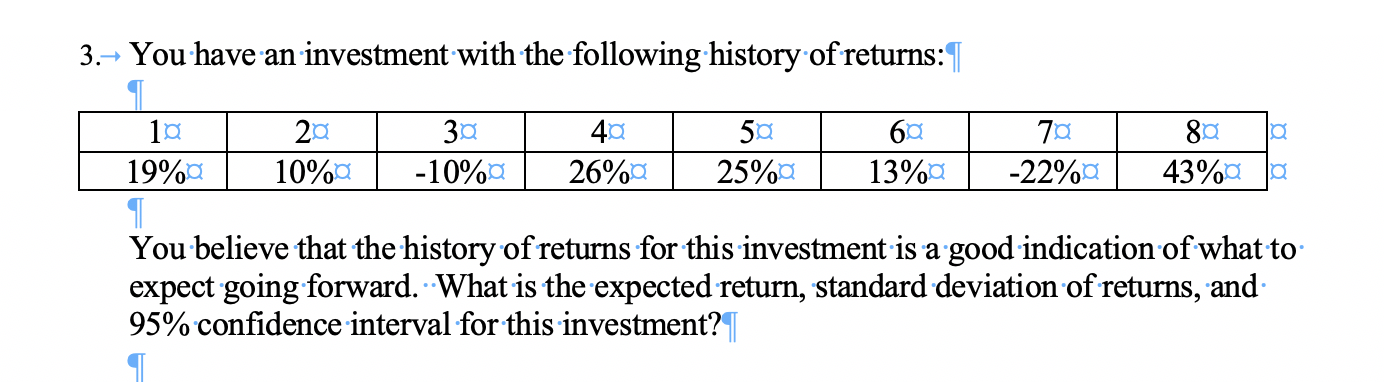 You have an investment with the following history of returns: 3. 30 -10%a 201 50 25%a 6C 40 80 -22%a 19%a 43%aa 26%a 10%a 13%a You believe that the history ofreturns for this investment is a good indication ofwhat to expect going forward. What is the expected return, standard deviation of returns, and 95% confidence interval for this investment?T