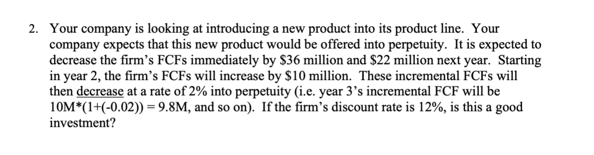 Your company is looking at introducing a new product into its product line. Your company expects that this new product would be offered into perpetuity. It is expected to decrease the firm's FCF8 immediately by $36 million and $22 million next year. Starting in year 2, the firm's FCF8 will increase by $10 million. These incremental FCF8 will then decrease at a rate of 2% into perpetuity (i.e. year 3's incremental FCF will be 10M*(1+(-0.02)) = 9.8M, and so on). If the firm's discount rate is 12%, is this a good investment? 2.