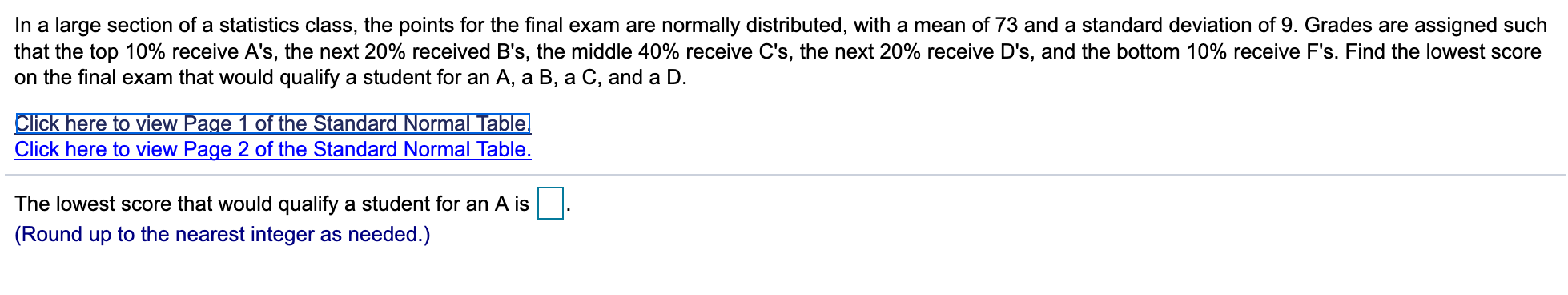 In a large section of a statistics class, the points for the final exam are normally distributed, with a mean of 73 and a standard deviation of 9. Grades are assigned such that the top 10% receive A's, the next 20% received B's, the middle 40% receive C's, the next 20% receive D's , and the bottom 10% receive F's. Find the lowest score on the final exam that would qualify a student for an A, a B, a C, and a D. Click here to view Page 1 of the Standard Normal Table Click here to view Page 2 of the Standard Normal Table. The lowest score that would qualify a student for an A is (Round up to the nearest integer as needed.)
