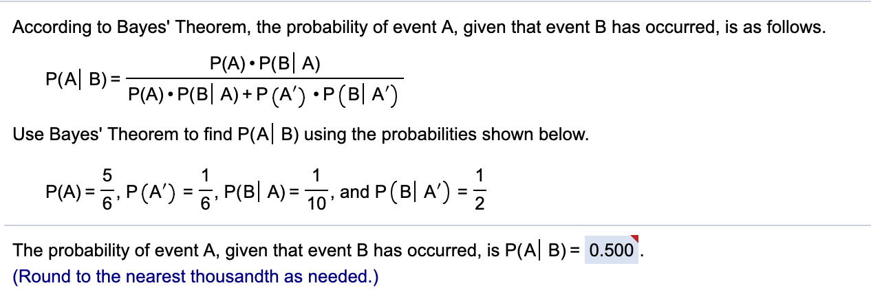 According to Bayes' Theorem, the probability of event A, given that event B has occurred, is as follows. P(A) P(B A) P(A) P(B A) P (A') P (B A') P(A B)= Use Bayes' Theorem to find P(A B) using the probabilities shown below. 5 1 1 1 P(A)=6P(A) = P(B| A)= 10 , and P (B| A')- = 2 The probability of event A, given that event B has occurred, is P(A B) 0.500 (Round to the nearest thousandth as needed.)