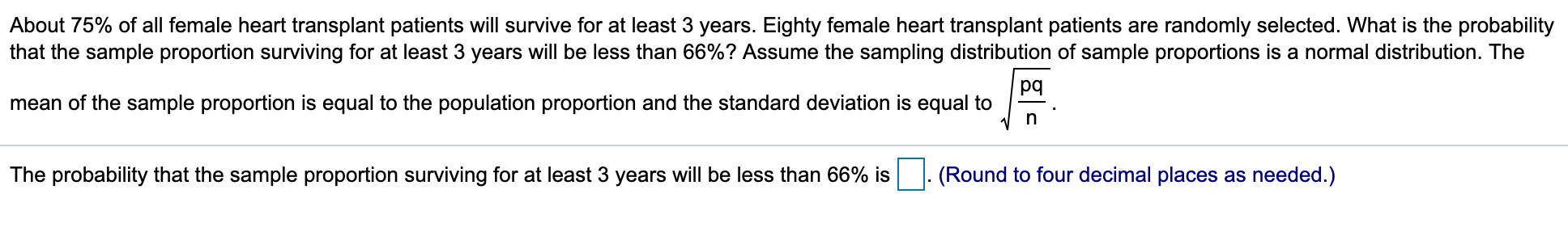 About 75% of all female heart transplant patients will survive for at least 3 years. Eighty female heart transplant patients are randomly selected. What is the probability that the sample proportion surviving for at least 3 years will be less than 66%? Assume the sampling distribution of sample proportions is a normal distribution. The pq mean of the sample proportion is equal to the population proportion and the standard deviation is equal to The probability that the sample proportion surviving for at least 3 years will be less than 66% is (Round to four decimal places as needed.)