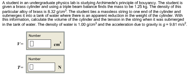 A student in an undergraduate physics lab is studying Archimede's principle of bouyancy. The student is given a brass cylinder and using á triple beam balance finds the mass to be 1.25 kg. The density of this particular alloy of brass is 8.32 g/cm3. The student ties a massless string to one end of the cylinder and submerges it into a tank of water where there is an apparent reduction in the weight of the cylinder. With this information, calculate the volume of the cylinder and the tension in the string when it was submerged in the tank of water. The density of water is 1.00 g/cm3 and the acceleration due to gravity is g 9.81 m/s2 Number V= Number T=
