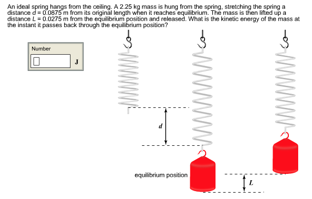 An ideal spring hangs from the ceiling. A 2.25 kg mass is hung from the spring, stretching the spring a distance d = 0.0875 m from its original length when it reaches equilibrium. The mass is then lifted up a distance L = 0.0275 m from the equilibrium position and released. What is the kinetic energy of the mass at the instant it passes back through the equilibrium position? Number equilibrium position