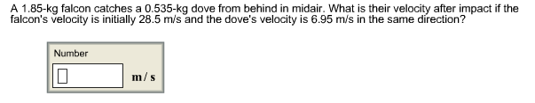 A 1.85-kg falcon catches a 0.535-kg dove from behind in midair. What is their velocity after impact if the falcon's velocity is initially 28.5 m/s and the dove's velocity is 6.95 m/s in the same direction? Number m/s