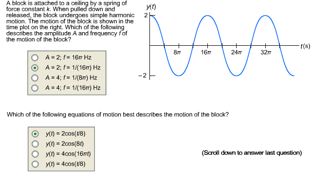 A block is attached to a ceiling by a spring of y(1) force constant k. When pulled down and released, the block undergoes simple harmonic motion. The motion of the block is shown in the time plot on the right. Which of the following describes the amplitude A and frequency fof the motion of the block? 2 t(s) 16п 24T 32п 8т A = 2; f= 16 Hz A = 2; f= 1/(16m) Hz A = 4; f = 1/(8m) Hz A = 4; f= 1/(16m) Hz Which of the following equations of motion best describes the motion of the block? y(1) = 2cos(18) y(1) = 2cos(81) y(t) = 4cos(16nt) y(t) = 4cos(t/8) %3D (Scroll down to answer last question)