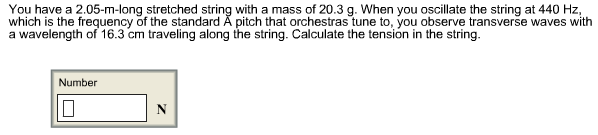 You have a 2.05-m-long stretched string with a mass of 20.3 g. When you oscillate the string at 440 Hz, which is the frequency of the standard à pitch that orchestras tune to, you observe transverse waves with a wavelength of 16.3 cm traveling along the string. Calculate the tension in the string. Number