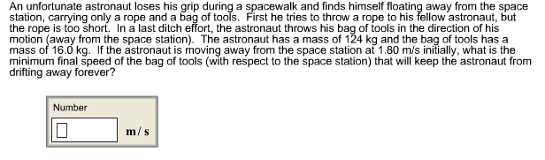 An unfortunate astronaut loses his grip during a spacewalk and finds himself floating away from the space station, carrying only a rope and a bag of tools. First he tries to throw a rope to his fellow astronaut, but the rope is too short. In a last ditch effort, the astronaut throws his bag of tools in the direction of his motion (away from the space station). The astronaut has a mass of 124 kg and the bag of tools has a mass of 16.0 kg. If the astronaut is moving away from the space station at 1.80 m/s initially, what is the minimum final speed of the bag of tools (with respect to the space station) that will keep the astronaut from drifting away forever? Number m/s