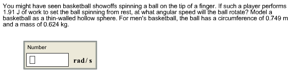 You might have seen basketball showoffs spinning a ball on the tip of a finger. If such a player performs 1.91 J of work to set the ball spinning from rest, at what angular speed will the ball rotate? Model a basketball as a thin-walled hollow sphere. For men's basketball, the ball has a circumference of 0.749 m and a mass of 0.624 kg Number rad/s
