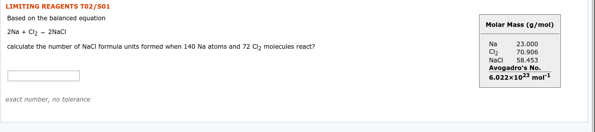 """LIMITING REAGENTS TO2/s01 Based on the balanced equation Molar Mass (g/mol) 2Na + Cl2 - 2NACI Na 23.000 calculate the number of NaCl formula units formed when 140 Na atoms and 72 Cl, molecules react? 70.906 Cl2 58.453 NaCi Avogadro's No. 6.022x1023 mol""""1 exact number, no tolerance"""