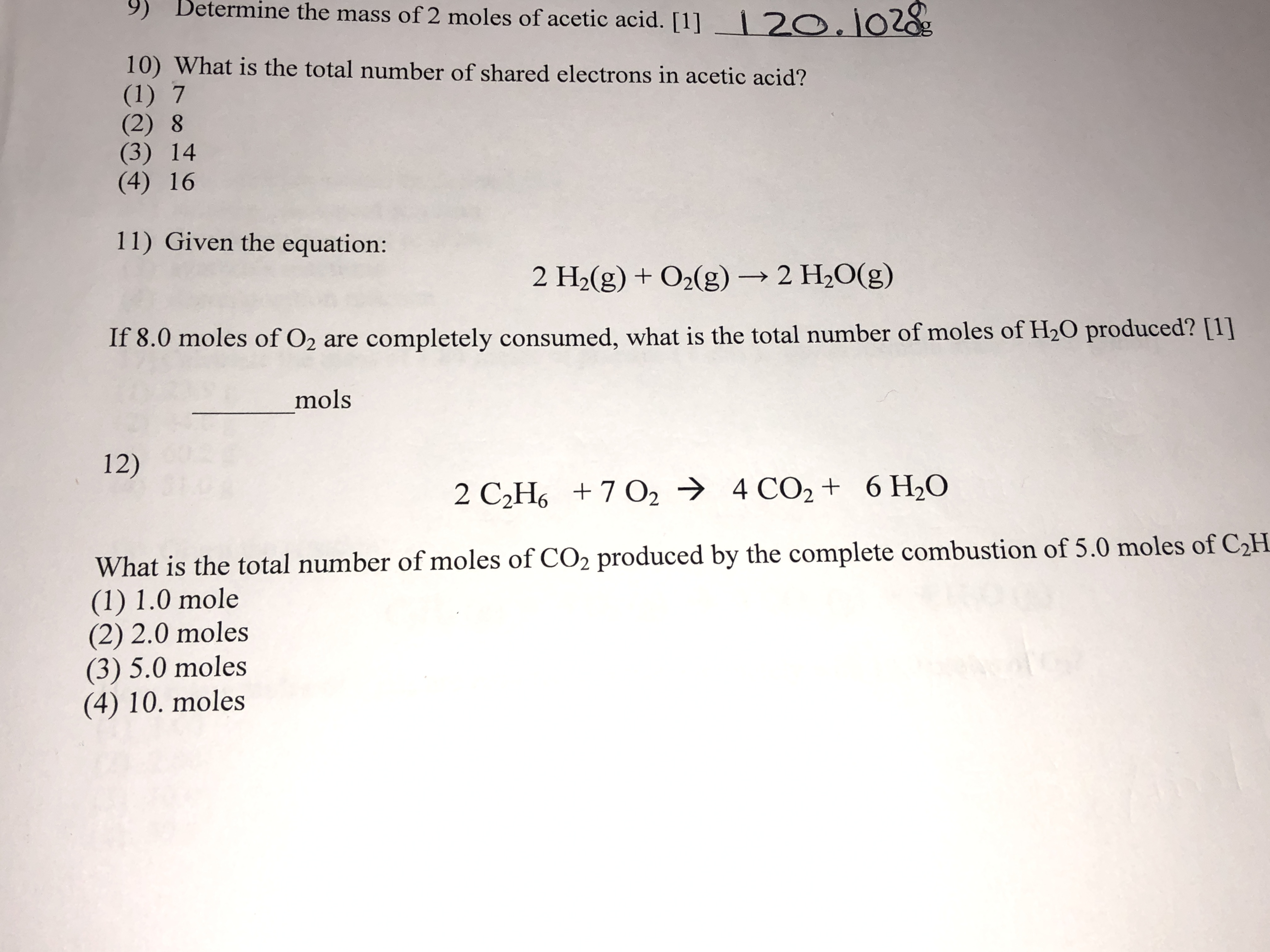 9) Betermine the mass of 2 moles of acetic acid. [1] 2O.102g 10) What is the total number of shared electrons in acetic acid? (1) 7 (2) 8 (3) 14 (4) 16 11) Given the equation: 2 H2(g) +02(g)2 H2O(g) If 8.0 moles of O2 are completely consumed, what is the total number of moles of H20 produced? [1] mols 12) 2 C2H6 7 O2 4 CO2 + 6 H20 What is the total number of moles of CO2 produced by the complete combustion of 5.0 moles of C2H (1) 1.0 mole (2) 2.0 moles (3) 5.0 moles (4) 10. moles