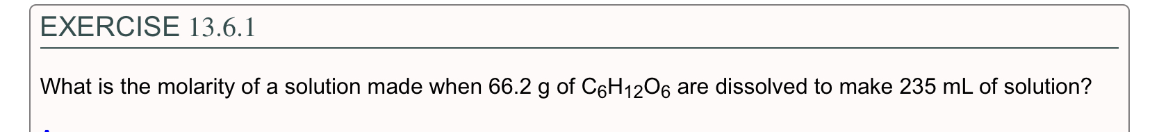 EXERCISE 13.6.1 What is the molarity of a solution made when 66.2 g of C6H12O6 are dissolved to make 235 mL of solution?