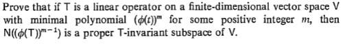 """Prove that if T is a linear operator on a finite-dimensional vector space V with minimal polynomial (())"""" for some positive integer N((6(T))""""-) is a proper T-invariant subspace of V. m, then"""