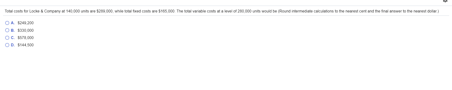Total costs for Locke & Company at 140,000 units are $289,000, while total fixed costs are $165,000. The total variable costs at a level of 280,000 units would be (Round intermediate calculations to the nearest cent and the final answer to the nearest dollar.) O A. $249,200 B. $330,000 C. $578,000 O D. $144,500