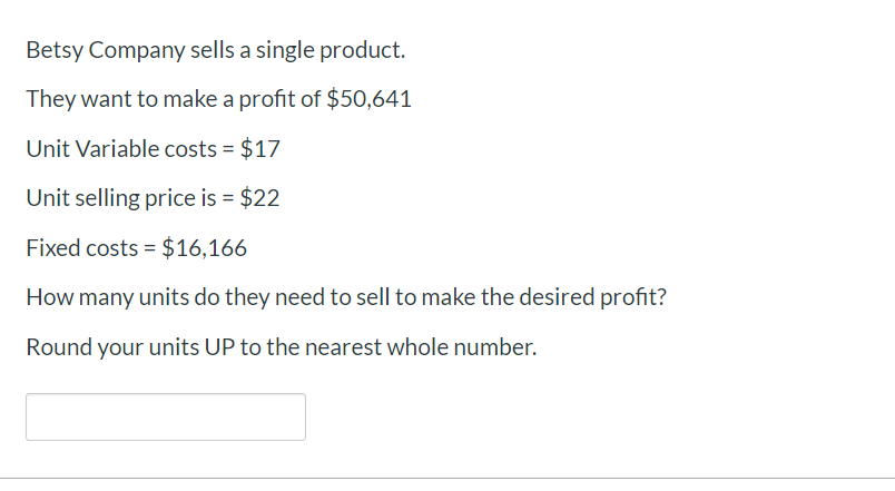 Betsy Company sells a single product. They want to make a profit of $50,641 Unit Variable costs $17 Unit selling price is $22 Fixed costs $16,166 How many units do they need to sell to make the desired profit? Round your units UP to the nearest whole number.