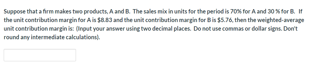 Suppose that a firm makes two products, A and B. The sales mix in units for the period is 70% for A and 30% for B. If the unit contribution margin for A is $8.83 and the unit contribution margin for B is $5.76, then the weighted-average unit contribution margin is: (Input your answer using two decimal places. Do not use commas or dollar signs. Don't round any intermediate calculations)