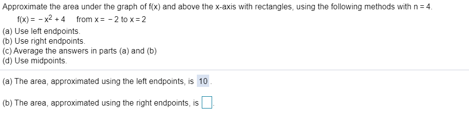 Approximate the area under the graph of f(x) and above the x-axis with rectangles, using the following methods with n 4. f(x)x24 (a) Use left endpoints. (b) Use right endpoints. (c) Average the answers in parts (a) and (b) (d) Use midpoints. from x 2 to x 2 (a) The area, approximated using the left endpoints, is 10 (b) The area, approximated using the right endpoints, is