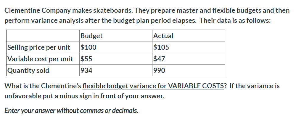 Clementine Company makes skateboards. They prepare master and flexible budgets and then perform variance analysis after the budget plan period elapses. Their data is as follows: Budget Actual $105 Selling price per unit $100 Variable cost per unit $55 $47 Quantity sold 934 990 What is the Clementine's flexible budget variance for VARIABLE COSTS? If the variance is unfavorable put a minus sign in front of your answer. Enter your answer without commas or decimals.