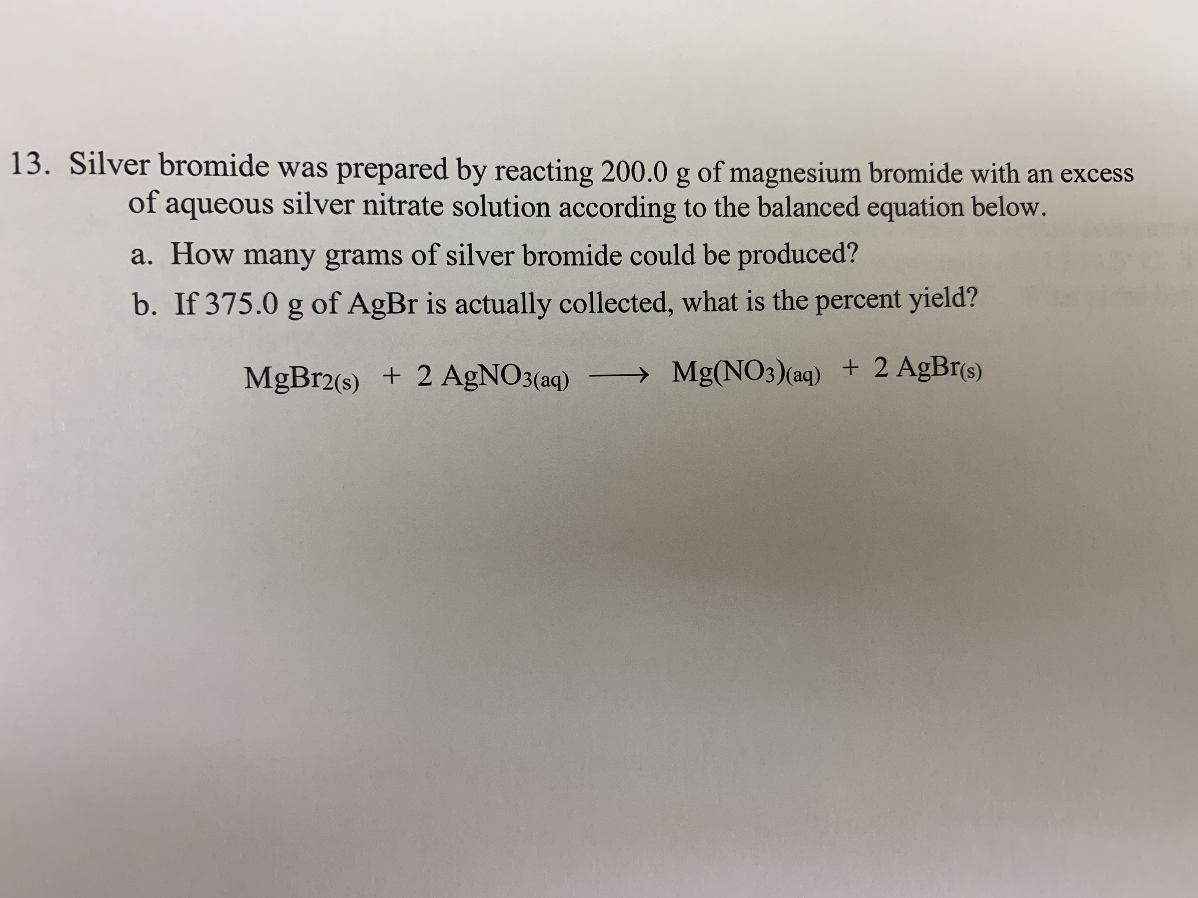 13. Silver bromide was prepared by reacting 200.0 g of magnesium bromide with an excess of aqueous silver nitrate solution according to the balanced equation below. a. How many grams of silver bromide could be produced? b. If 375.0 g of AgBr is actually collected, what is the percent yield? MgBr2(s) 2 AgNO3(aq) >Mg(NO3)(aq) 2 AgBr(s)