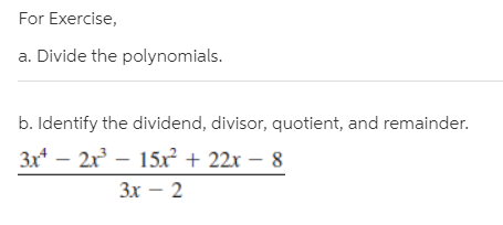 For Exercise, a. Divide the polynomials. b. Identify the dividend, divisor, quotient, and remainder. 3x* – 2x – 15x² + 22x Зх — 2