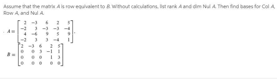 Assume that the matrix A is row equivalent to B. Without calculations, list rank A and dim Nul A. Then find bases for Col A, Row A, and Nul A. 2 -3 -3 -2 -4 -3 4 -6 -2 3 -4 2 -3 6 2 57 0 3 -1 B =