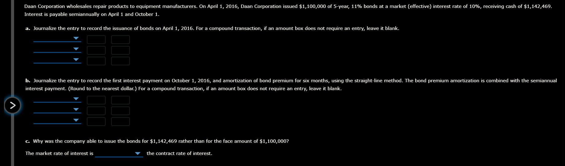 Daan Corporation wholesales repair products to equipment manufacturers. On April 1, 2016, Daan Corporation issued $1,100,000 of 5-year, 11% bonds at a market (effective) interest rate of 10%, receiving cash of $1,142,469. Interest is payable semiannually on April 1 and October 1. a. Journalize the entry to record the issuance of bonds on April 1, 2016. For a compound transaction, if an amount box does not require an entry, leave it blank. b. Journalize the entry to record the first interest payment on October 1, 2016, and amortization of bond premium for six months, using the straight-line method. The bond premium amortization is combined with the semiannual interest payment. (Round to the nearest dollar.) For a compound transaction, if an amount box does not require an entry, leave it blank. C. Why was the company able to issue the bonds for $1,142,469 rather than for the face amount of $1,100,000? The market rate of interest is the contract rate of interest.