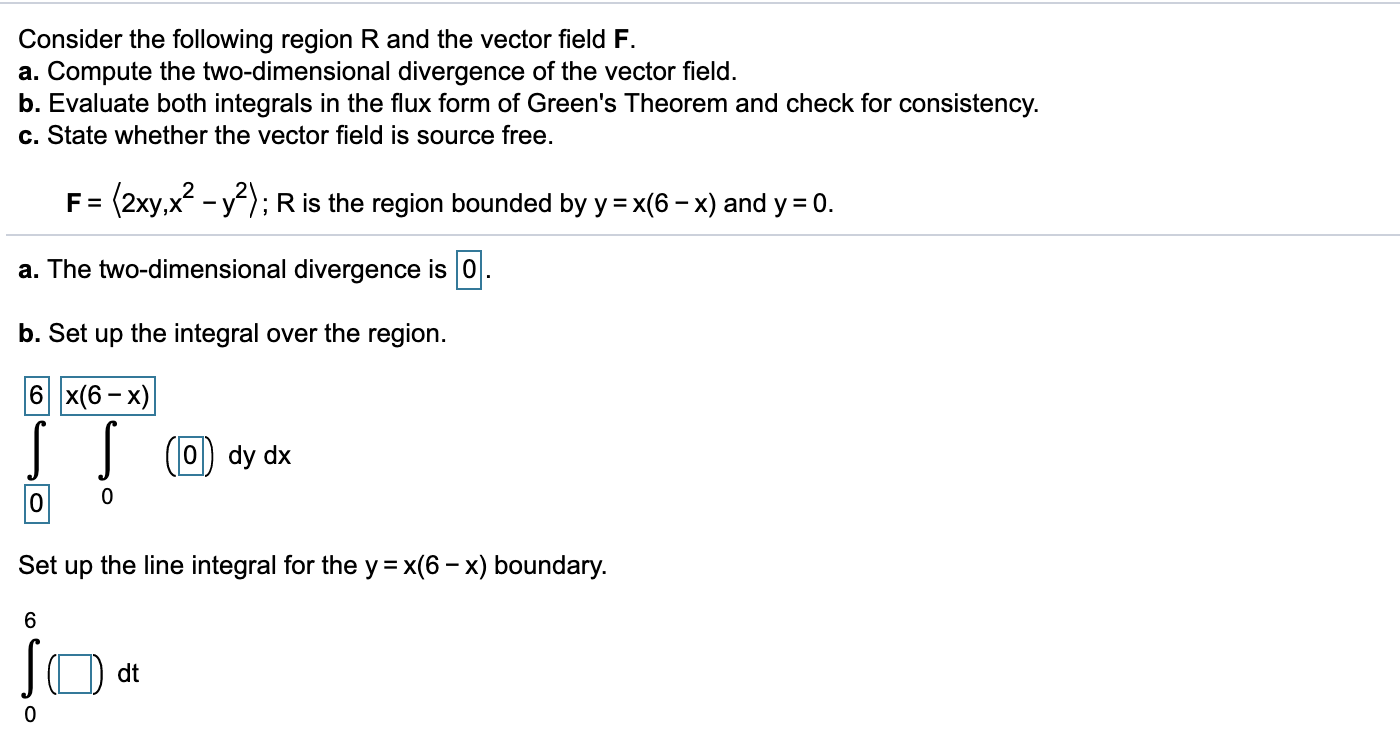 """Consider the following region R and the vector field F Compute the two-dimensional divergence of the vector field. b. Evaluate both integrals in the flux form of Green's Theorem and check for consistency. а. c. State whether the vector field is source free. (2ху""""2 ; R is the region bounded by y = x(6- x) and y 0 F = - V a. The two-dimensional divergence is 