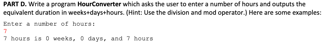 PART D. Write a program HourConverter which asks the user to enter a number of hours and outputs the equivalent duration in weeks+days+hours. (Hint: Use the division and mod operator.) Here are some examples: Enter a number of hours: 7 hours is 0 weeks, 0 days, and 7 hours