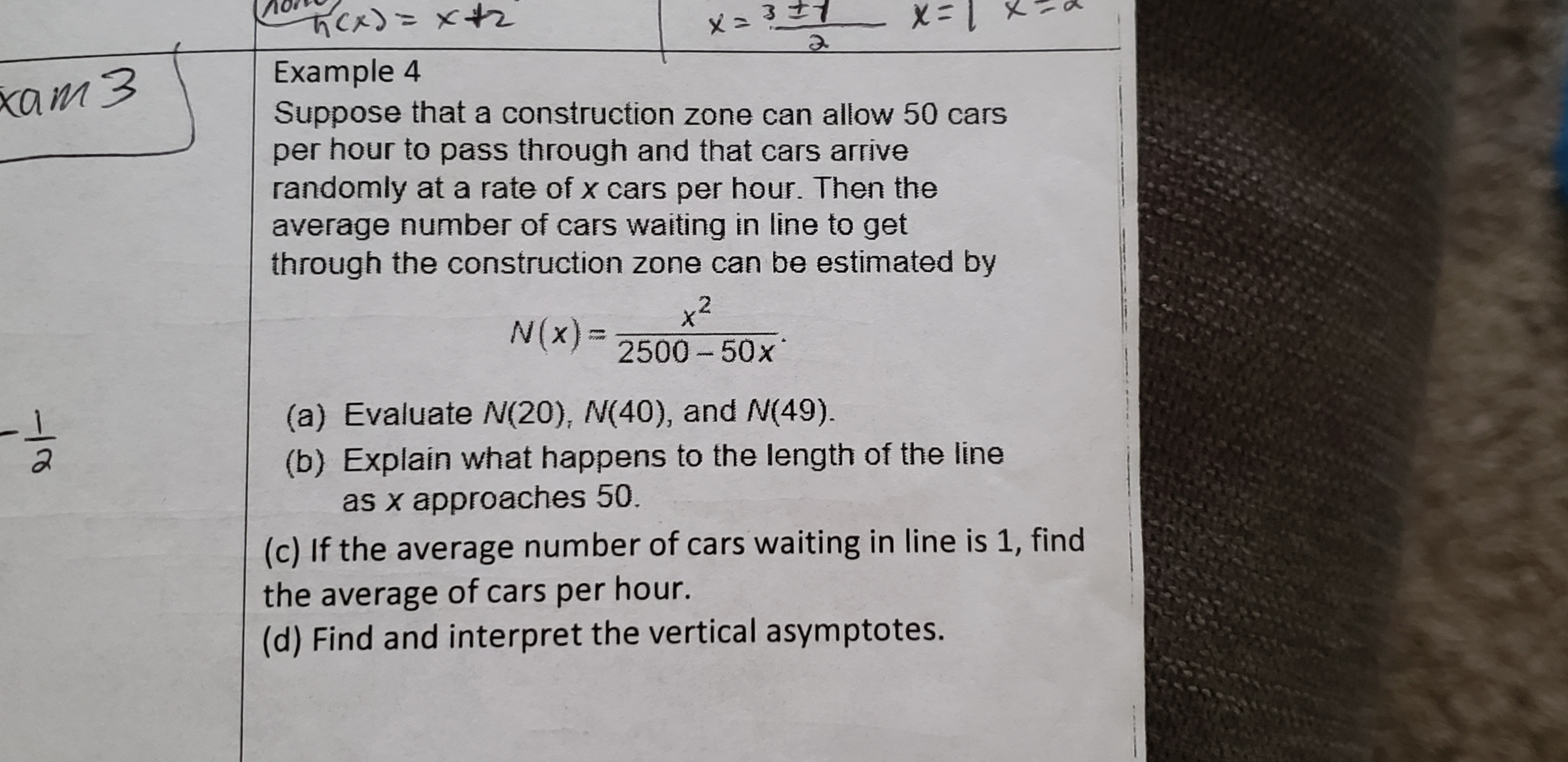 Cx)=x+2 こメ 1=x Example 4 Suppose that a construction zone can allow 50 cars per hour to pass through and that cars arrive randomly at a rate of x cars per hour. Then the average number of cars waiting in line to get through the construction zone can be estimated by xam3 x² 2500 - 50x N(x) = (a) Evaluate N(20), N(40), and N(49). (b) Explain what happens to the length of the line as x approaches 50. (c) If the average number of cars waiting in line is 1, find the average of cars per hour. (d) Find and interpret the vertical asymptotes.