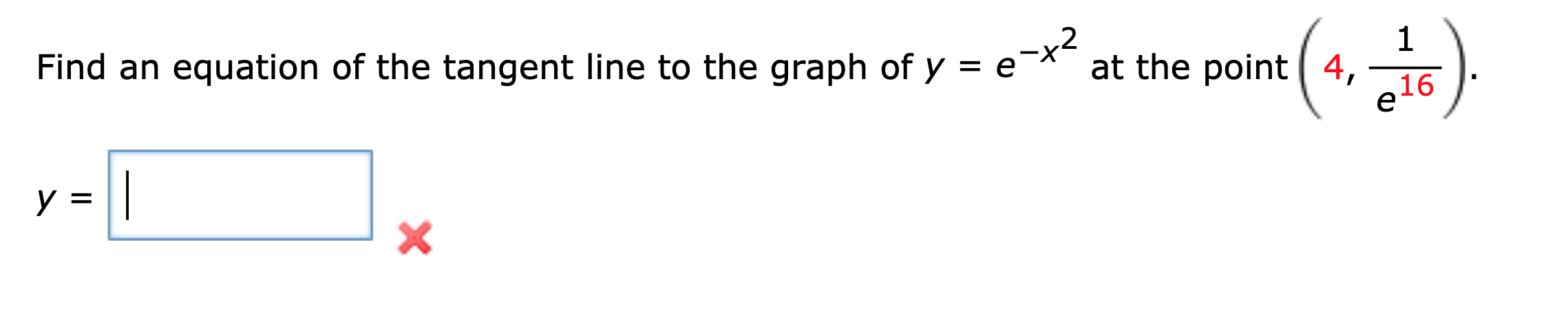 Find an equation of the tangent line to the graph of y = =e-x2 1 at the point 4, 16 е y = X