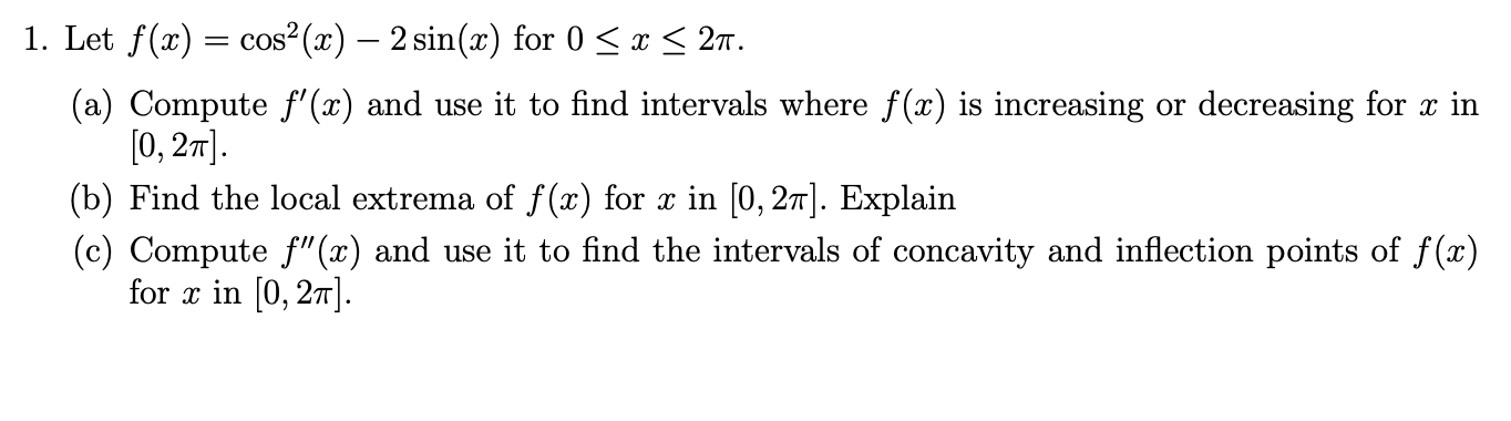 "1. Let f(x) cos2(x) - 2 sin(x) for 0 27 x (a) Compute f'(x) and use it to find intervals where f(x) is increasing or decreasing for x in [0, 2m (b) Find the local extrema of f(x) for x in [0, 27]. Explain (c) Compute f""(x) and use it to find the intervals of concavity and inflection points of f(x) for in [0, 27"