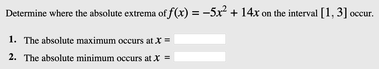 Determine where the absolute extrema of f(x) =--5x + 14x on the interval 1, 3] occur. 1. The absolute maximum occurs at X = 2. The absolute minimum occurs at X =