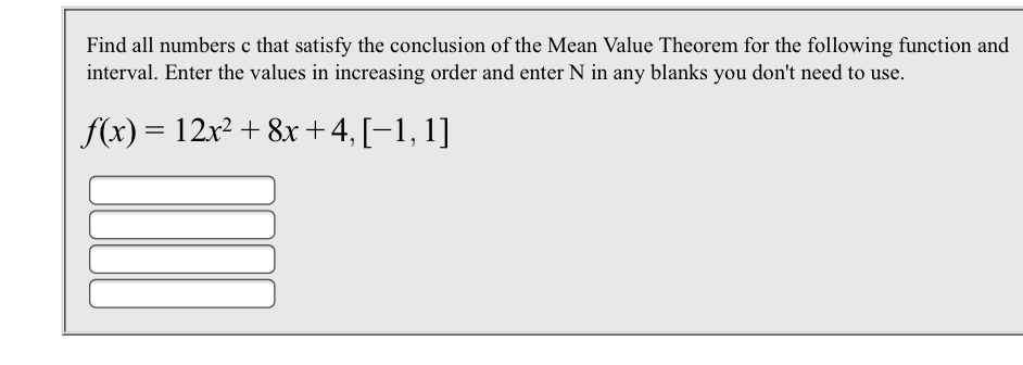 Find all numbers c that satisfy the conclusion of the Mean Value Theorem for the following function and interval. Enter the values in increasing order and enter N in any blanks you don't need to use f(x) 12r2 +8x+ 4, [-1, 1]
