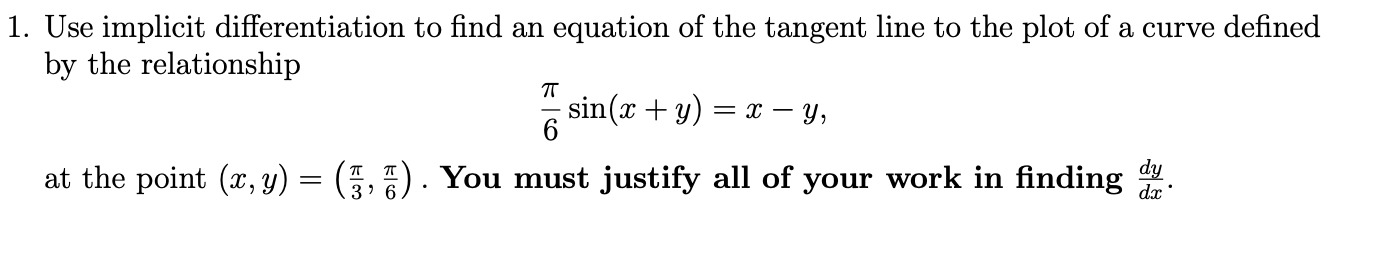 1. Use implicit differentiation to find an equation of the tangent line to the plot of a curve defined by the relationship T 6 dy d at the point (x, y) = (3, 7). You must justify all of your work in finding