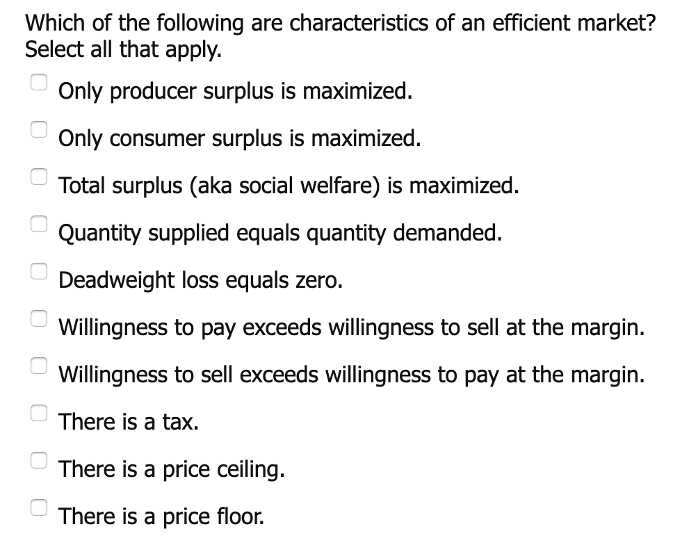 Which of the following are characteristics of an efficient market? Select all that apply. Only producer surplus is maximized Only consumer surplus is maximized. Total surplus (aka social welfare) is maximized Quantity supplied equals quantity demanded. Deadweight loss equals zero. Willingness to pay exceeds willingness to sell at the margin. Willingness to sell exceeds willingness to pay at the margin. There is a tax. There is a price ceiling. There is a price floor. OO0O00