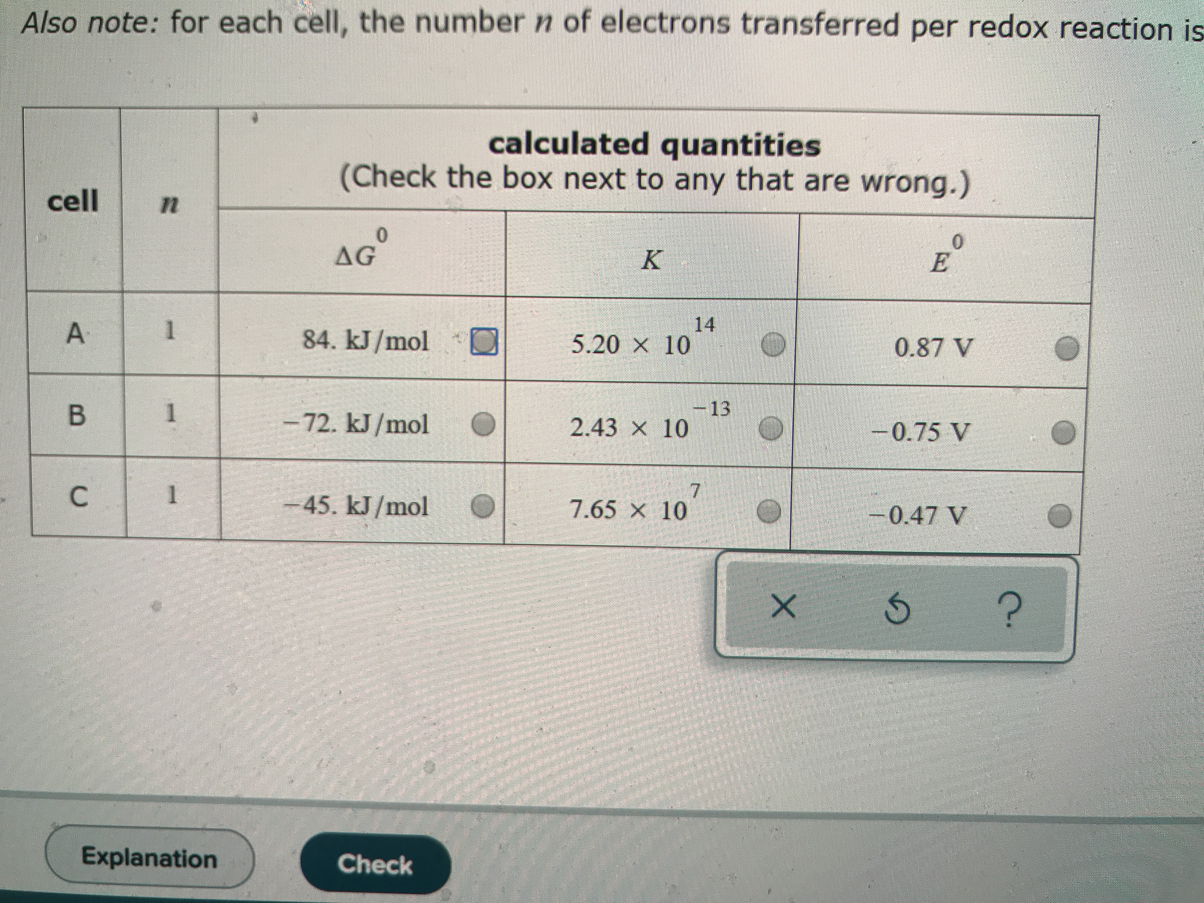 Also note: for each cell, the number n of electrons transferred per redox reaction is calculated quantities (Check the box next to any that are wrong.) cell n 0 E AG0 K 14 5.20 x 10 1 84. kJ/mol 0.87 V 13 2.43 x 10 1 B -72. kJ/mol -0.75 V 7 7.65 x 10 1 45. kJ/mol -0.47 V ? Explanation Check X A C
