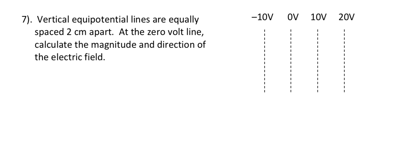 7). Vertical equipotential lines are equally spaced 2 cm apart. At the zero volt line, -10V oV 10V 20V calculate the magnitude and direction of the electric field.