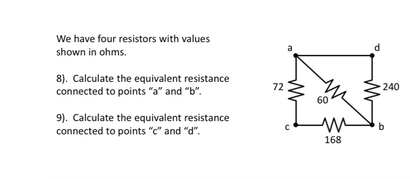 """We have four resistors with values a shown in ohms. 8). Calculate the equivalent resistance connected to points """"a"""" and """"b"""". 72 240 60 9). Calculate the equivalent resistance connected to points """"c"""" and """"d"""". b 168"""