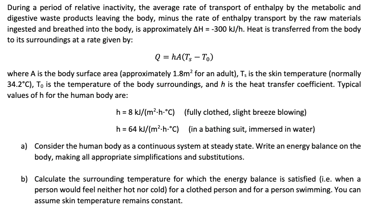 During a period of relative inactivity, the average rate of transport of enthalpy by the metabolic and digestive waste products leaving the body, minus the rate of enthalpy transport by the raw materials ingested and breathed into the body, is approximately AH -300 kJ/h. Heat is transferred from the body to its surroundings at a rate given by: Q = hA(T To) where A is the body surface area (approximately 1.8m2 for an adult), Ts is the skin temperature (normally 34.2°C), To is the temperature of the body surroundings, and h is the heat transfer coefficient. Typical values of h for the human body are: (fully clothed, slight breeze blowing) h 8 kJ/(m2-h-°C) = h 64 kJ/(m2-h-°C) (in a bathing suit, immersed in water) a) Consider the human body as a continuous system at steady state. Write an energy balance on the body, making all appropriate simplifications and substitutions. b) Calculate the surrounding temperature for which the energy balance is satisfied (i.e. when a cold) for a clothed person and for a person swimming. You can person would feel neither hot nor assume skin temperature remains constant