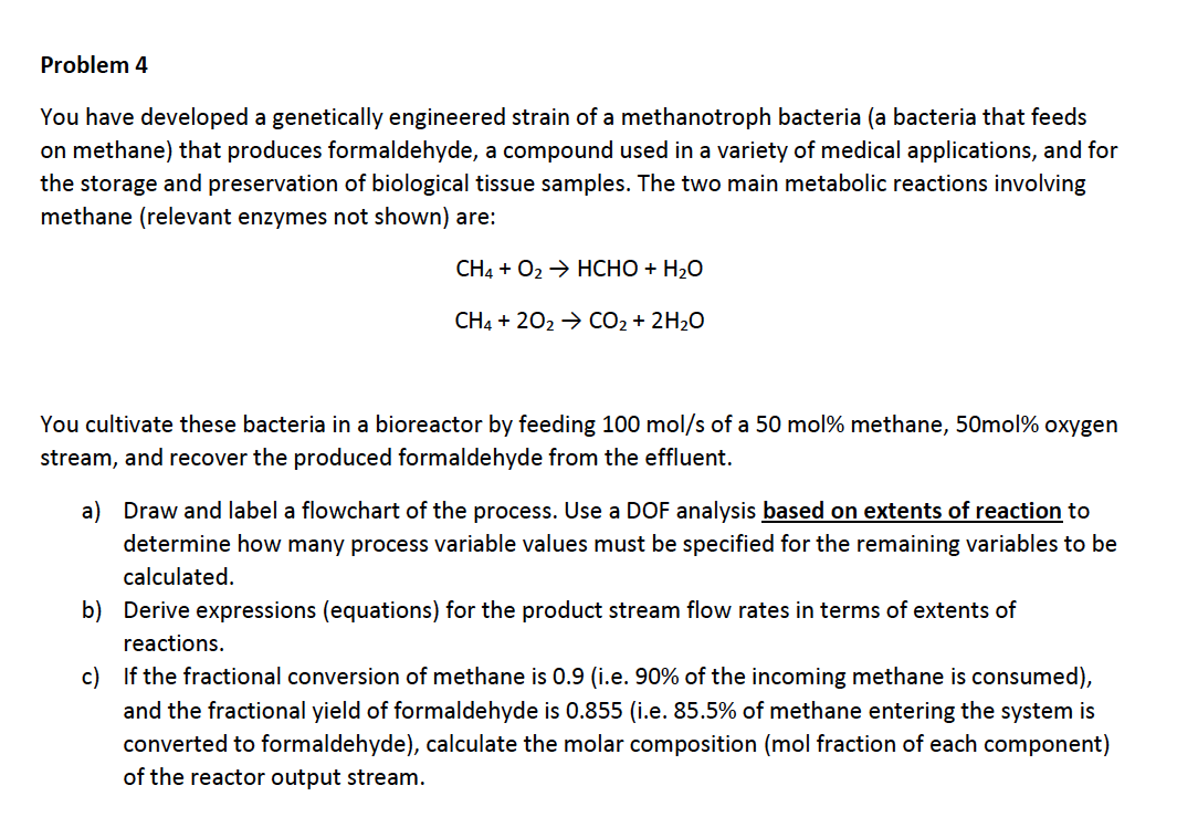 Problem 4 You have developed a genetically engineered strain of a methanotroph bacteria (a bacteria that feeds on methane) that produces formaldehyde, a compound used in a variety of medical applications, and for the storage and preservation of biological tissue samples. The two main metabolic reactions involving methane (relevant enzymes not shown) are: CH4O2HCHO H20 CH4 202 CO2 2H20 You cultivate these bacteria in a bioreactor by feeding 100 mol/s of a 50 mol% methane, 50mol% oxygen stream, and recover the produced formaldehyde from the effluent. on extents of reaction to a) Draw and label a flowchart of the process. Use a DOF analysis ba determine how many process variable values must be specified for the remaining variables to be calculated b) Derive expressions (equations) for the product stream flow rates in terms of extents of reactions c) If the fractional conversion of methane is 0.9 (i.e. 90% of the incoming methane is consumed), and the fractional yield of formaldehyde is 0.855 (i.e. 85.5% of methane entering the system is converted to formaldehyde), calculate the molar composition (mol fraction of each component) of the reactor output stream.