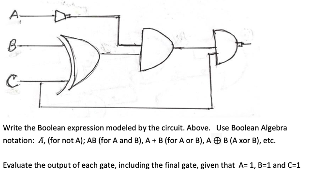 A- B- Write the Boolean expression modeled by the circuit. Above. Use Boolean Algebra notation: A, (for not A); AB (for A and B), A + B (for A or B), A O B (A xor B), etc. Evaluate the output of each gate, including the final gate, given that A= 1, B=1 and C=1