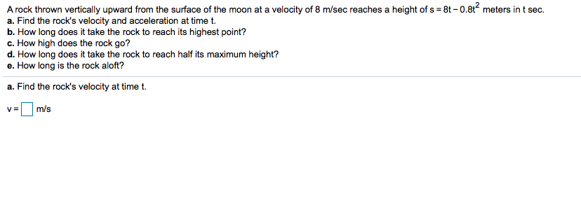 A rock thrown vertically upward from the surface of the moon at a velocity of 8 m/sec reaches a height of s 8t -0.8t2 meters in t sec a. Find the rock's velocity and acceleration at time t. b. How long does it take the rock to reach its highest point? c. How high does the rock go? d. How long does it take the rock to reach half its maximum height? e. How long is the rock aloft? a. Find the rock's velocity at time t. m/s V=