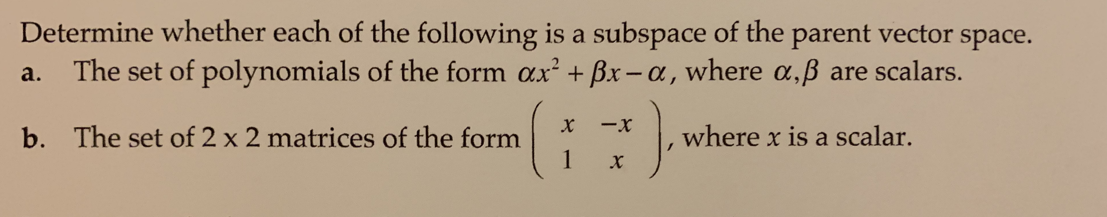 Determine whether each of the following is a subspace of the parent vector space. The set of polynomials of the form ax + Bx-a, where a,B are scalars. 2 а. -x X The set of 2 x 2 matrices of the form 1 where x is a scalar. b. X