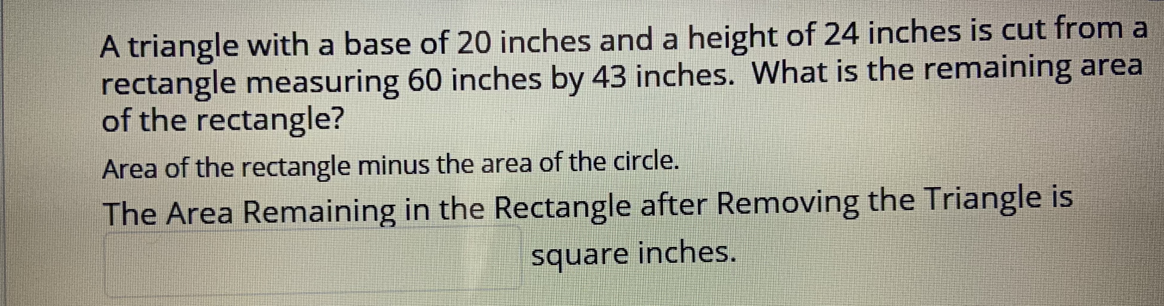 A triangle with a base of 20 inches and a height of 24 inches is cut from a rectangle measuring 60 inches by 43 inches. What is the remaining area of the rectangle? Area of the rectangle minus the area of the circle. The Area Remaining in the Rectangle after Removing the Triangle is square inches.
